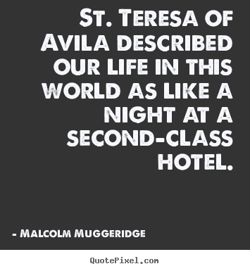 Malcolm Muggeridge picture quotes - St. teresa of avila described our life in this.. - Life quotes