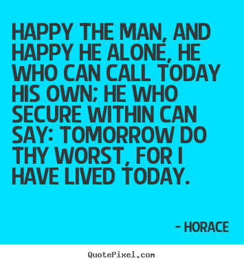 Quote about life - Happy the man, and happy he alone, he who can call today his own; he..