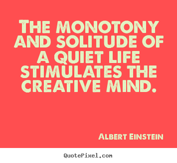 Albert Einstein picture quotes - The monotony and solitude of a quiet life.. - Life quote