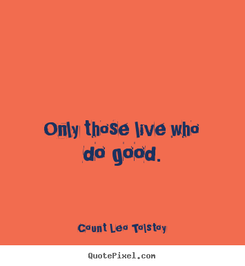 Only those live who do good. Count Leo Tolstoy  life sayings