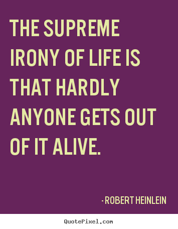 Life sayings - The supreme irony of life is that hardly anyone gets out..