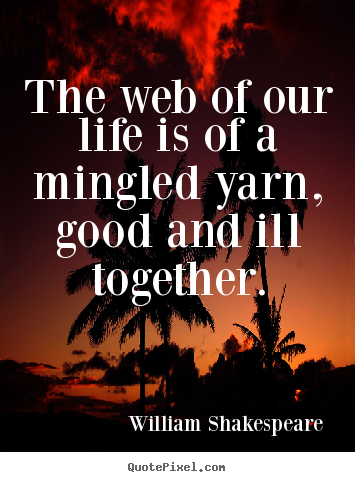 Quotes about life - The web of our life is of a mingled yarn, good and..