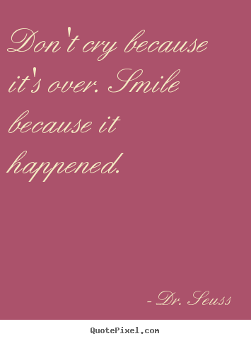 Design photo quote about life - Don't cry because it's over. smile because it happened.