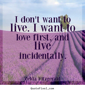 I don't want to live. i want to love first, and live incidentally. Zelda Fitzgerald famous life quote