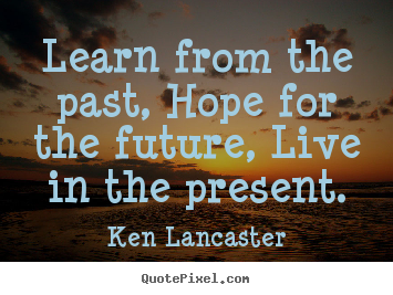 How to design picture quote about life - Learn from the past, hope for the future,..