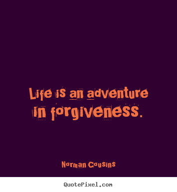 Life is an adventure in forgiveness. Norman Cousins  life quotes
