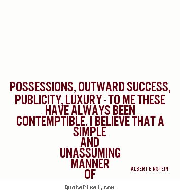 Possessions, outward success, publicity, luxury - to me these.. Albert Einstein good life quote