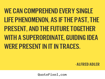 Life quote - We can comprehend every single life phenomenon, as if..