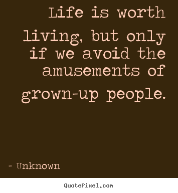 Life is worth living, but only if we avoid the amusements of.. Unknown greatest life quotes