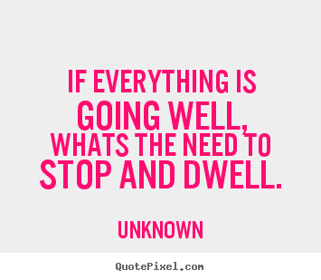 Quote about life - If everything is going well,whats the need to stop and dwell.