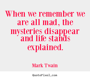 Mark Twain picture quotes - When we remember we are all mad, the mysteries disappear.. - Life quotes