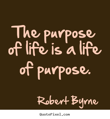 The purpose of life is a life of purpose. Robert Byrne  life quotes