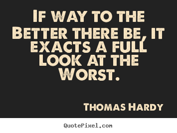 Thomas Hardy picture quotes - If way to the better there be, it exacts a full look at the worst. - Life quotes