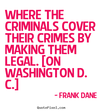 Frank Dane picture quotes - Where the criminals cover their crimes by making them legal. [on washington.. - Life quotes