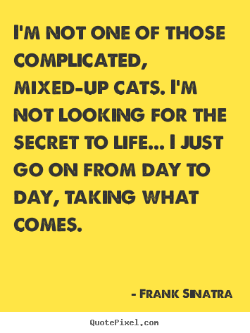 I'm not one of those complicated, mixed-up cats. i'm not looking.. Frank Sinatra good life quote