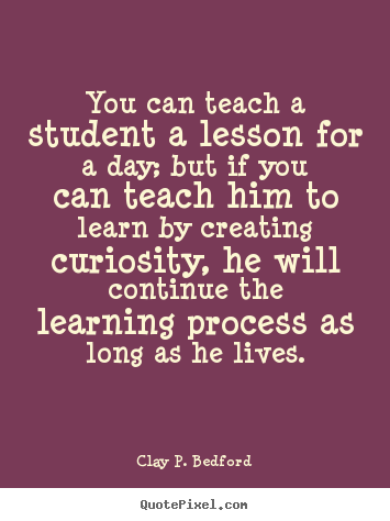 Clay P. Bedford photo quotes - You can teach a student a lesson for a day; but if.. - Life quotes