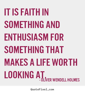 How to make picture sayings about life - It is faith in something and enthusiasm for something that makes..