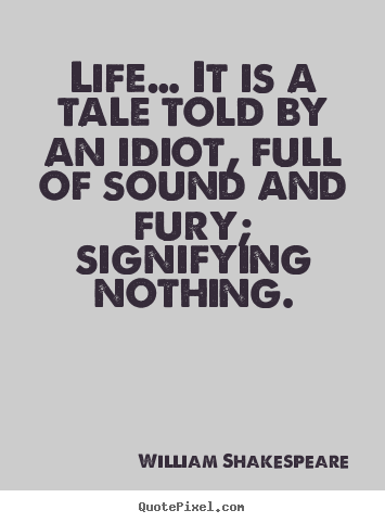 Life quotes - Life… it is a tale told by an idiot, full of..