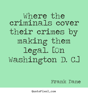 Frank Dane photo quotes - Where the criminals cover their crimes by making.. - Life quote