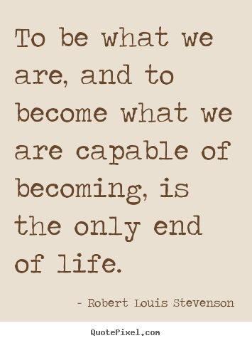 Create picture quote about life - To be what we are, and to become what we are capable of becoming,..