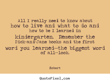 Robert picture quotes - All i really need to know about how to live and what to do and.. - Life quote