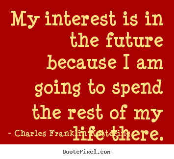 Life quote - My interest is in the future because i am going to spend the rest..