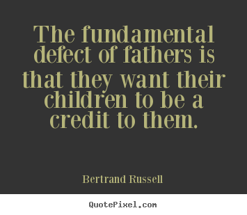 Life quotes - The fundamental defect of fathers is that they want their children..