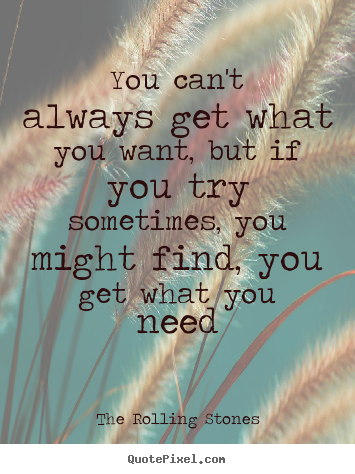 The Rolling Stones poster quotes - You can't always get what you want, but if you try.. - Life sayings