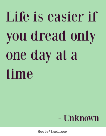 Life quote - Life is easier if you dread only one day at a time