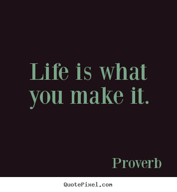 Life quotes - Life is what you make it.