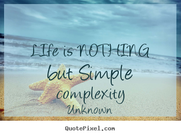 Unknown picture quotes - Life is nothing but simple complexity - Life quotes