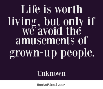Life quote - Life is worth living, but only if we avoid the amusements of grown-up..