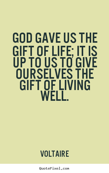 Life quote - God gave us the gift of life; it is up to us to give ourselves the gift..