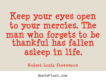 Robert Louis Stevenson picture quotes - Keep your eyes open to your mercies. the man who forgets to be.. - Life quote