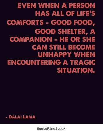 Quotes about life - Even when a person has all of life's comforts - good..