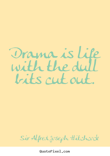 Life quotes - Drama is life with the dull bits cut out.