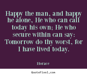 Horace poster quotes - Happy the man, and happy he alone, he who can call today his.. - Life quote