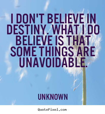 Unknown picture sayings - I don't believe in destiny. what i do believe is that some.. - Life sayings