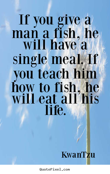 If you give a man a fish, he will have a single meal. if you teach.. Kwan-Tzu top life quotes