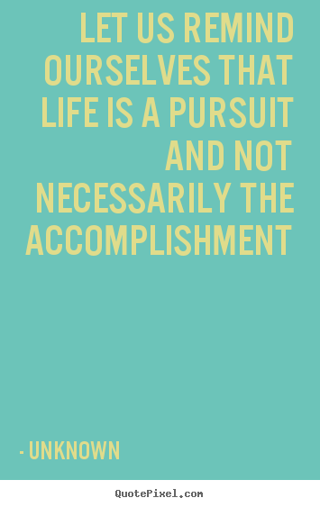 Quotes about life - Let us remind ourselves that life is a pursuit and..