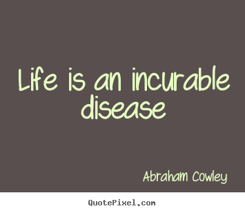 Life is an incurable disease Abraham Cowley greatest life quote