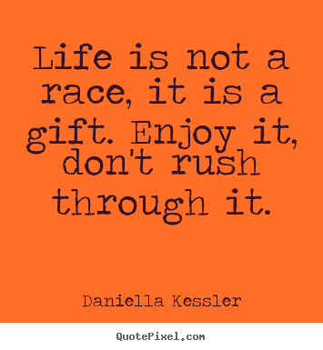 Quotes about life - Life is not a race, it is a gift. enjoy it, don't rush through..