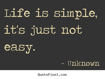 Quote about life - Life is simple, it's just not easy.