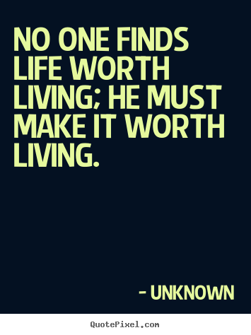 No one finds life worth living; he must make it worth living. Unknown greatest life quotes