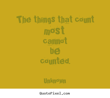 The things that count most cannot be counted. Unknown popular life quote