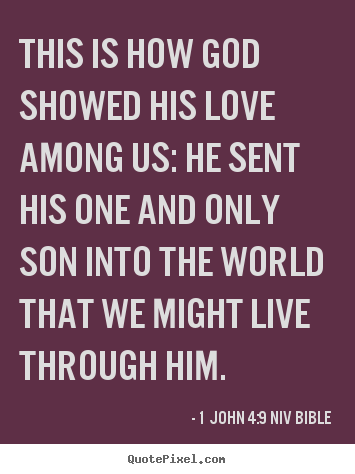 This is how god showed his love among us: he sent his one and only.. 1 John 4:9 NIV Bible good life quotes