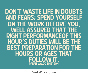 Ralph Waldo Emerson picture quotes - Don't waste life in doubts and fears; spend.. - Life quotes
