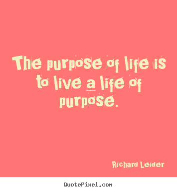 Quote about life - The purpose of life is to live a life of purpose.