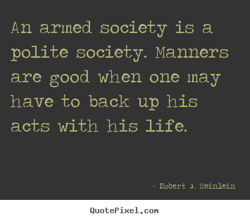 How to design picture quote about life - An armed society is a polite society. manners are good when..