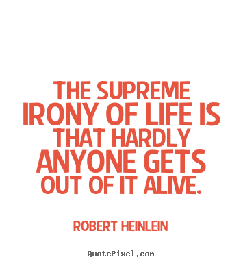 Robert Heinlein picture quotes - The supreme irony of life is that hardly anyone.. - Life quote